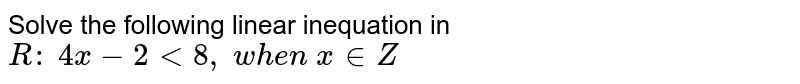 Solve the following linear inequation in `R :\ 4x-2<8,\ w h e n\ x in  Z`