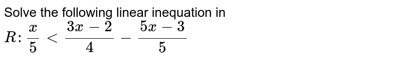 Solve the following linear inequation in `R : x/5<(3x-2)/4-(5x-3)/5`