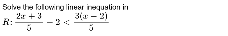 Solve the following linear inequation in `R :(2x+3)/5-2<(3(x-2))/5`