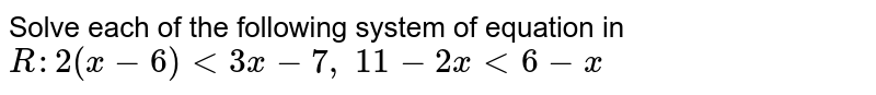 Solve each of the following system of equation in `R :2(x-6)<3x-7,\ 11-2x<6-x`