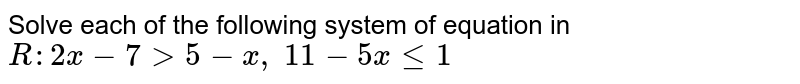 Solve each of the following system of equation in `R :2x-7>5-x ,\ 11-5xlt=1`