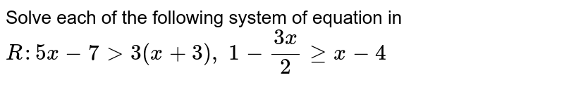 Solve each of the following system of equation in `R :5x-7>3(x+3),\ 1-(3x)/2geqx-4`