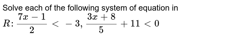 Solve each of the following system of equation in `R :(7x-1)/2<-3,(3x+8)/5+11<0`