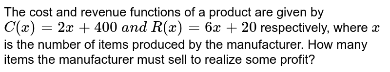 The cost and revenue functions of a product are given by `C(x)=2x+400\ a n d\ R(x)=6x+20` respectively, where `x` is the number of items produced by the manufacturer. How many items the   manufacturer must sell to realize some profit?