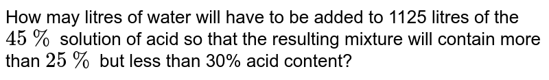 How may litres of water will have to be added to 1125 litres of the `45 %` solution of acid so that the resulting mixture will contain more than `25 %` but less than 30% acid content?