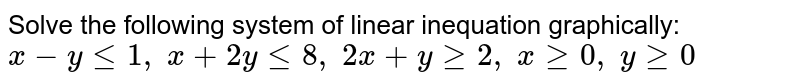 Solve the following system of linear inequation graphically: `x-ylt=1,\ x+2ylt=8,\ 2x+ygeq2,\ xgeq0,\ ygeq0`