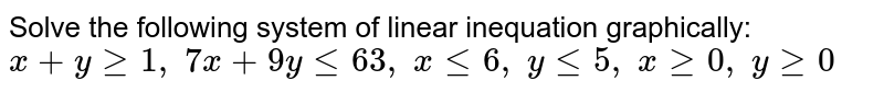 Solve the following system of linear inequation graphically: `x+ygeq1,\ 7x+9ylt=63 ,\ xlt=6,\ ylt=5,\ xgeq0,\ ygeq0`