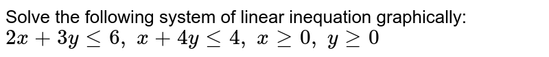 Solve the following system of linear inequation graphically: `2x+3ylt=6,\ x+4ylt=4,\ xgeq0,\ ygeq0`