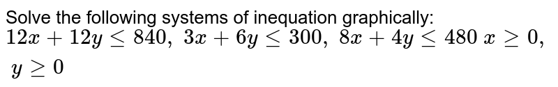 Solve the following systems of inequation graphically: `12 x+12 ylt=840 ,\ 3x+6ylt=300 ,\ 8x+4ylt=480\ xgeq0,\ ygeq0`