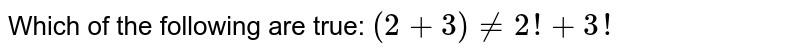 Which of the following are true: `(2+3)!=2!+3!`