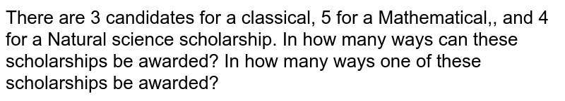 There are 3 candidates for a classical, 5 for a Mathematical,, and 4   for a Natural science scholarship. In how many ways can these scholarships be awarded? In how many ways one of these scholarships be awarded?