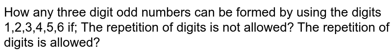 How any three digit odd numbers can be formed by using the digits   1,2,3,4,5,6 if;  The repetition of digits is not allowed? The repetition of digits is allowed?
