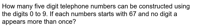 How many five digit telephone numbers can be constructed using the digits   0 to 9. If each numbers starts with 67 and no digit a appears more than once?