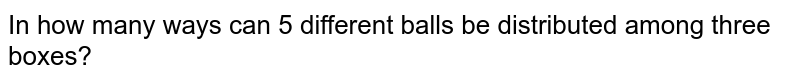 In how many ways can 5 different balls be distributed among three   boxes?
