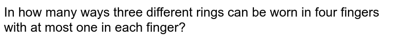 In how many ways three different rings can be worn in four fingers with   at most one in each finger?