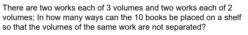 There are two works each of 3 volumes and two works each of 2 volumes;   In how many ways can the 10 books be placed on a shelf so that the volumes of   the same work are not separated?