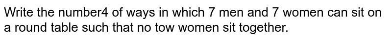 Write the number4 of ways in which 7 men and 7 women can sit on a round   table such that no tow women sit together.