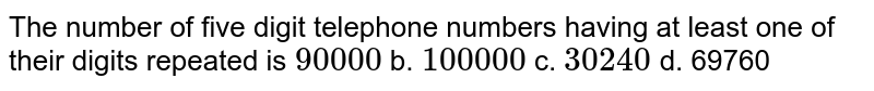 The number of five digit telephone numbers having at least one of their   digits repeated is `90000` b. `100000` c. `30240` d. 69760