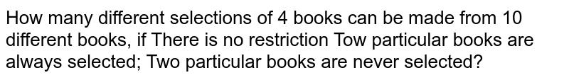 How many different selections of 4 books can be made from 10 different   books, if There is no restriction Tow particular books are always selected; Two particular books are never selected?