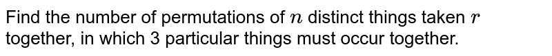 Find the number of permutations of `n` distinct things taken `r` together, in which 3 particular things must occur together.