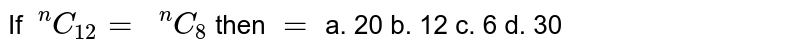 If `\ ^n C_(12)=\ \ ^n C_8` then `=`  a. 20 b. 12 c. 6   d. 30
