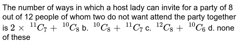 The number of ways in which a host lady can invite for a party of 8 out   of 12 people of whom two do not want attend the party together is `2xx\ ^(11)C_7+\ ^(10)C_8` b. `\ ^(10)C_8+\ ^(11)C_7`  c. `\ ^(12)C_8+\ ^(10)C_6` d. none of these