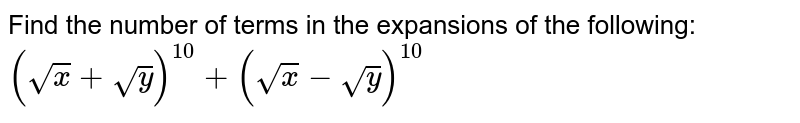 Find the number of terms in the expansions of the following: `(sqrt(x)+sqrt(y))^(10)+(sqrt(x)-sqrt(y))^(10)`