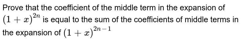 Prove that the coefficient of the middle term in the expansion of `(1+x)^(2n)` is equal to the sum of the coefficients of middle terms in the   expansion of `(1+x)^(2n-1)`