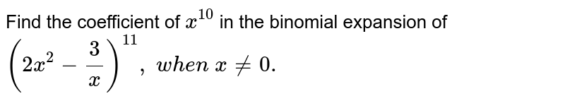 Find the coefficient of `x^(10)` in the binomial expansion of `(2x^2-3/x)^(11),\ w h e n\ x!=0.`