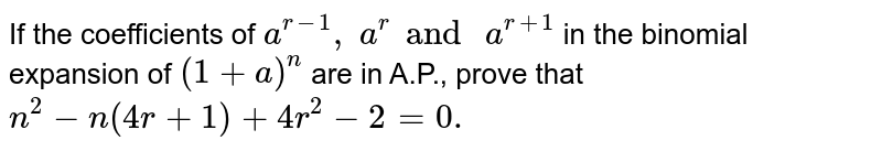If the coefficients of `a^(r-1),\ a^r and \ a^(r+1)` in the binomial expansion of `(1+a)^n` are in A.P., prove that `n^2-n(4r+1)+4r^2-2=0.`