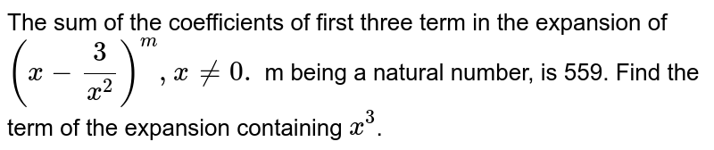 The sum of the coefficients of first three term in the expansion of `(x-3/(x^2))^m\, x!=0.` m being a natural number, is 559. Find the term of the expansion containing `x^3`.