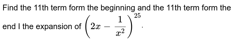 Find the 11th term form the beginning and the 11th   term form the end I the expansion of `(2x-1/(x^2))^(25)dot`