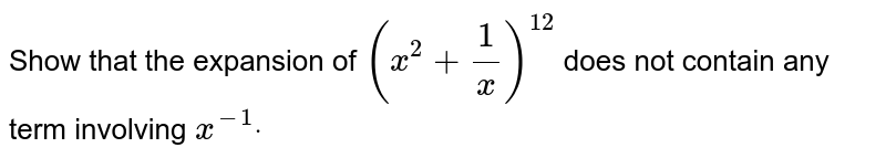 Show that the expansion of `(x^2+1/x)^12` does not contain any term involving `x^(-1)dot`