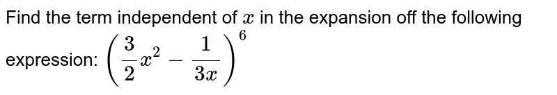 Find the term independent of `x` in the expansion off the following expression: `(3/2x^2-1/(3x))^6`