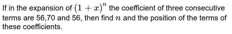 If in the expansion of `(1+x)^n` the coefficient of three consecutive terms are 56,70 and 56, then find `n` and the position of the terms of these coefficients.