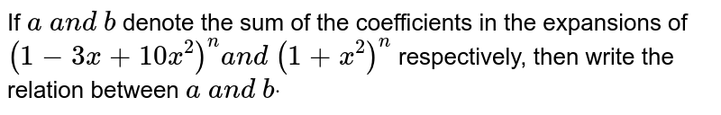 If `a a n d b` denote the sum of the coefficients in the expansions of `(1-3x+10 x^2)^n a n d (1+x^2)^n` respectively, then write the relation between `a a n d bdot`