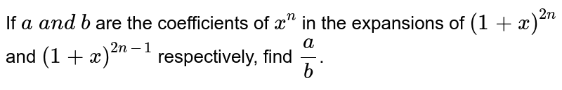 If `a\ a n d\ b` are the coefficients of `x^n` in the expansions of `(1+x)^(2n)` and `(1+x)^(2n-1)` respectively, find `a/b`.