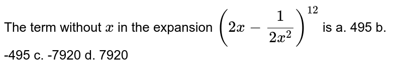 The term without `x` in the expansion `(2x-1/(2x^2))^(12)` is a. 495 b. -495 c. -7920 d. 7920