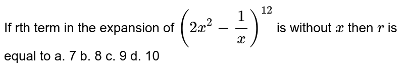 If rth term in the expansion of `(2x^2-1/x)^(12)` is without `x` then `r` is equal to a. 7 b. 8 c. 9 d. 10