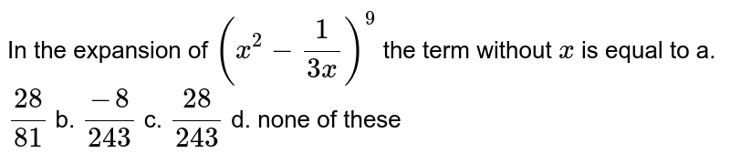 In the expansion of `(x^2-1/(3x))^9` the term without `x` is equal to a. `(28)/(81)` b. `(-8)/(243)` c. `(28)/(243)` d. none of these