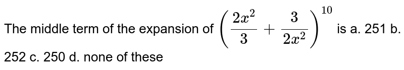 The middle term of the expansion of `((2x^2)/3+3/(2x^2))^(10)` is a. 251 b. 252 c. 250 d. none of these