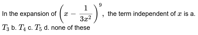 In the expansion of `(x-1/(3x^2))^9,` the term independent of `x` is a. `T_3` b. `T_4` c. `T_5` d. none of these