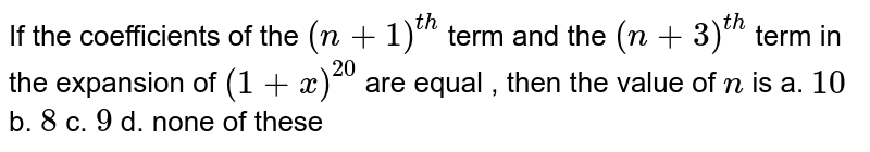 If the coefficients of the `(n+1)^(t h)` term and the `(n+3)^(t h)` term in the expansion of `(1+x)^(20)` are equal , then the value of `n` is a. `10` b. `8` c. `9` d. none of these