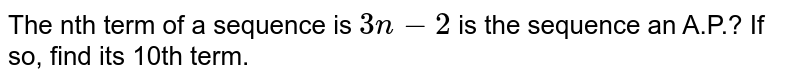The nth term of a sequence is `3n-2` is the sequence an A.P.? If so, find its 10th term.