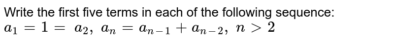 Write the first five terms in each of the following sequence: `a_1=1=\ a_2,\ a_n=a_(n-1)+a_(n-2),\ n >2`