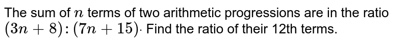 The sum of `n` terms of two arithmetic progressions are in the ratio `(3n+8):(7n+15)dot` Find the ratio of their 12th terms.