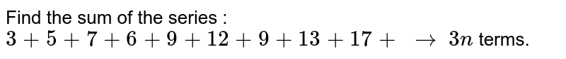 Find the sum of the series : `3+5+7+6+9+12+9+13+17+\ to` `3n` terms.