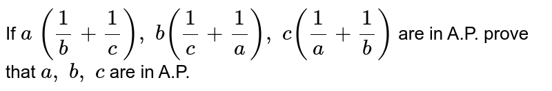 If `a\ (1/b+1/c),\ b(1/c+1/a),\ c(1/a+1/b)` are in A.P. prove that `a ,\ b ,\ c` are in A.P.