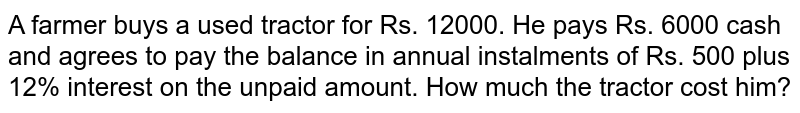 A farmer buys a used tractor for Rs. 12000. He pays Rs. 6000 cash and   agrees to pay the balance in annual instalments of Rs. 500 plus 12% interest   on the unpaid amount. How much the tractor cost him?