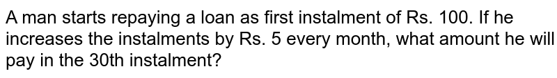 A man starts repaying a loan as first instalment   of Rs. 100. If he increases the instalments by Rs. 5 every month, what amount   he will pay in the 30th instalment?